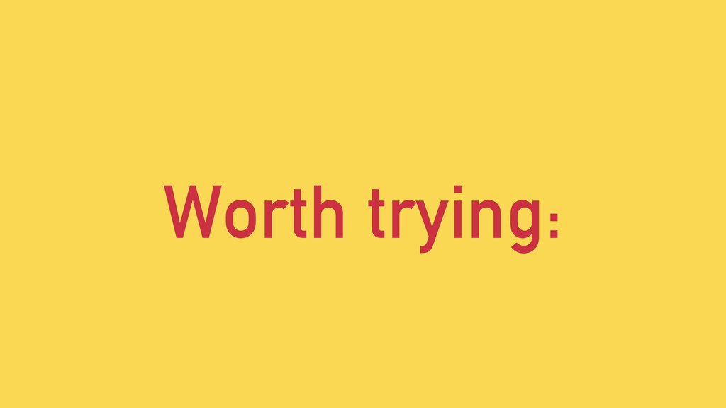 Worth trying: