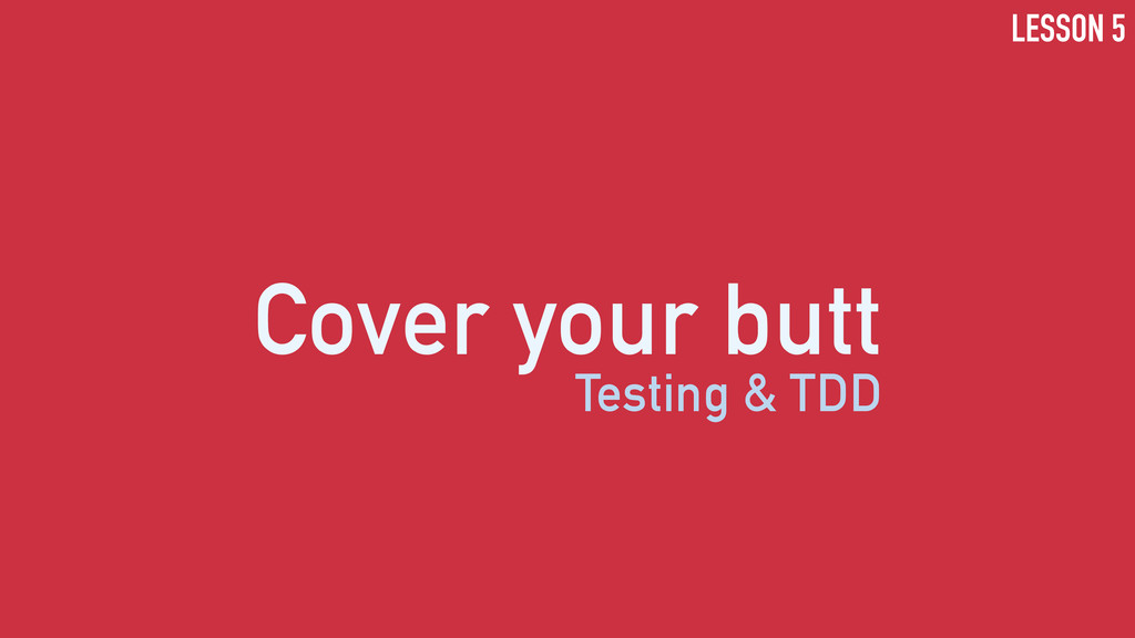 Cover your butt Testing & TDD LESSON 5