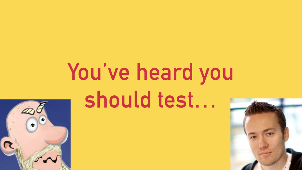 You've heard you should test…