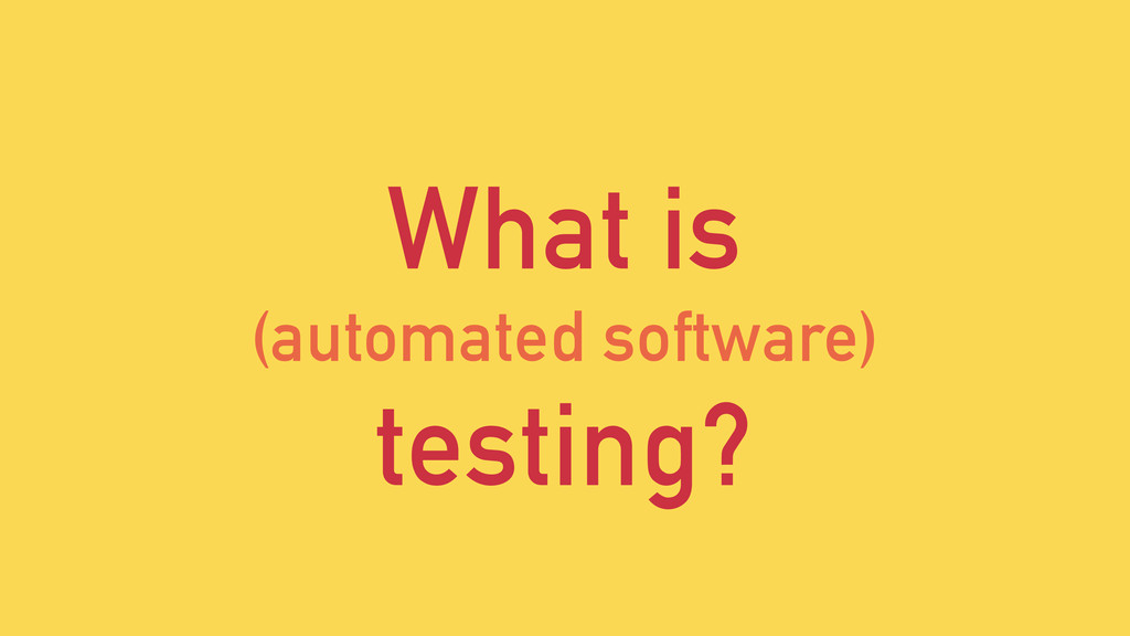 What is (automated software) testing?