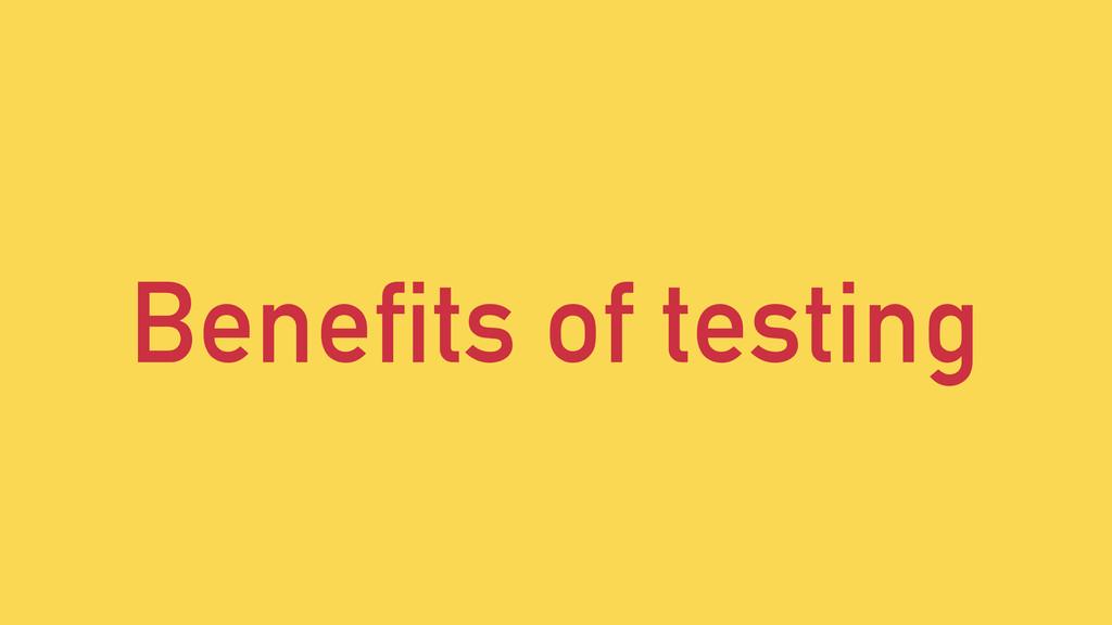 Benefits of testing