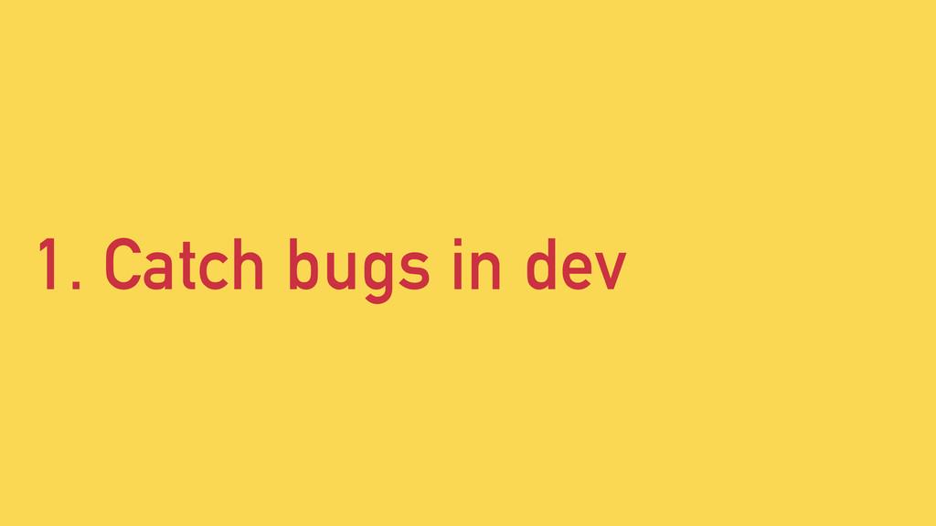 1. Catch bugs in dev