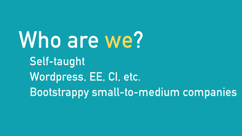 Who are we? Self-taught Wordpress, EE, CI, etc....