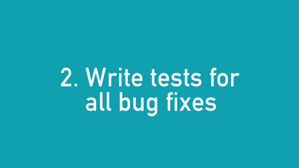 2. Write tests for all bug fixes