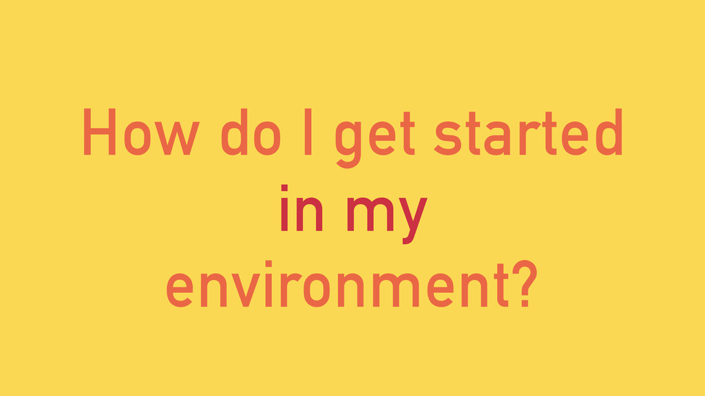 How do I get started in my environment?