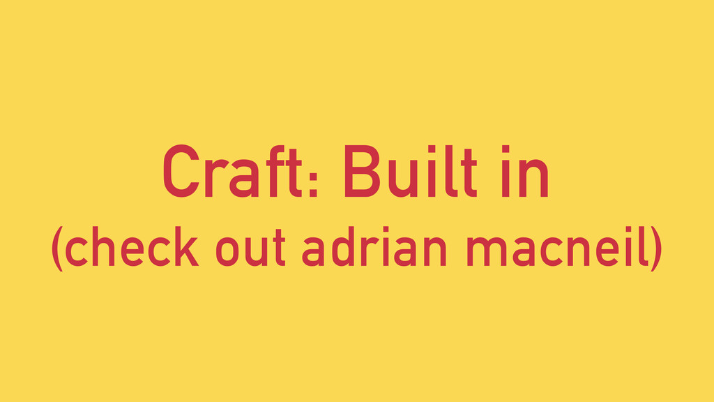 Craft: Built in (check out adrian macneil)