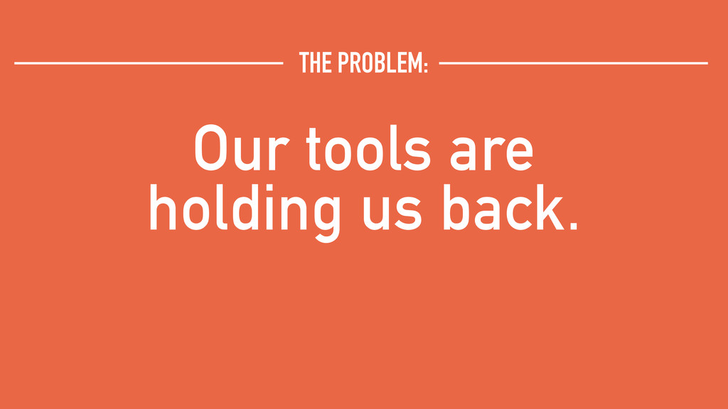 Our tools are holding us back. THE PROBLEM: