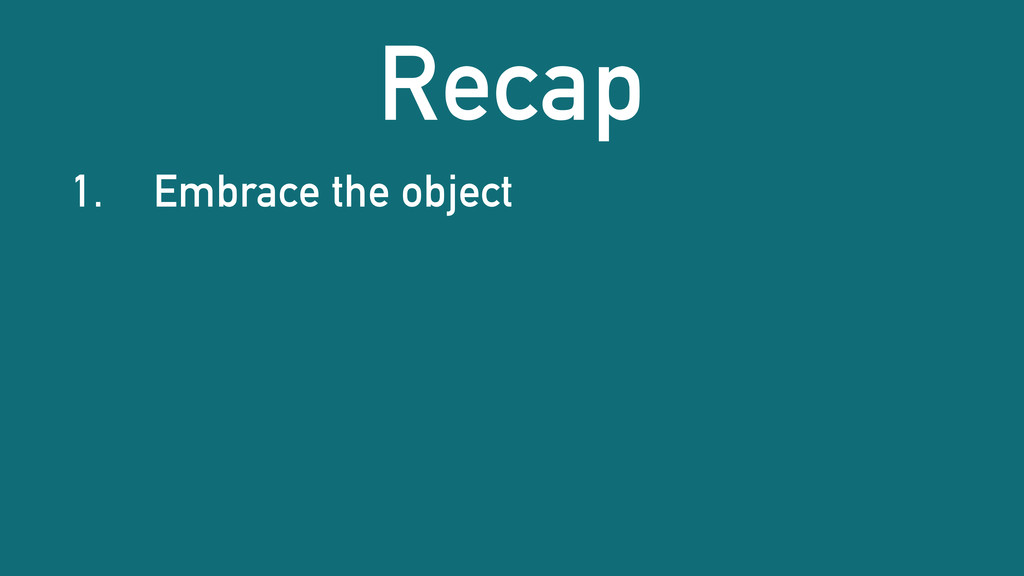 Recap 1. Embrace the object