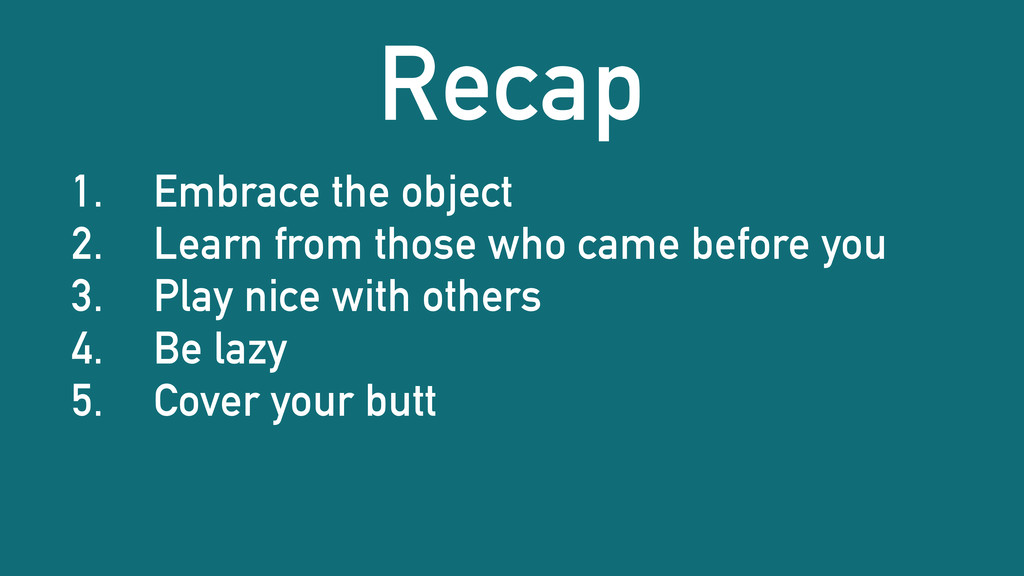 Recap 1. Embrace the object 2. Learn from those...