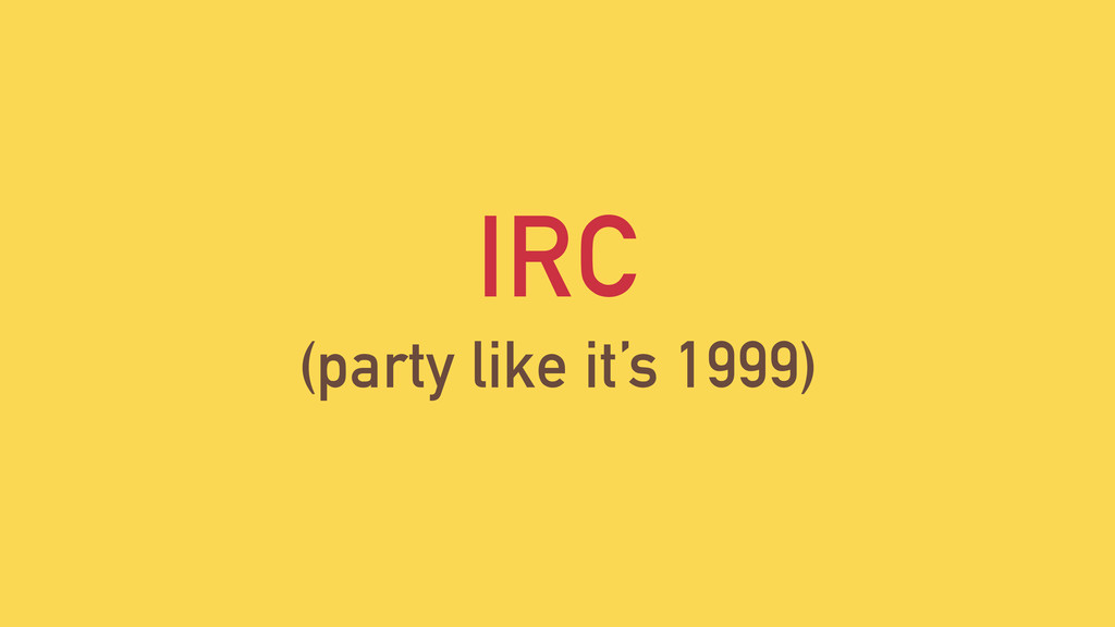IRC (party like it's 1999)