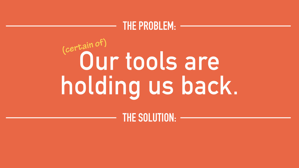 Our tools are holding us back. THE PROBLEM: (ce...
