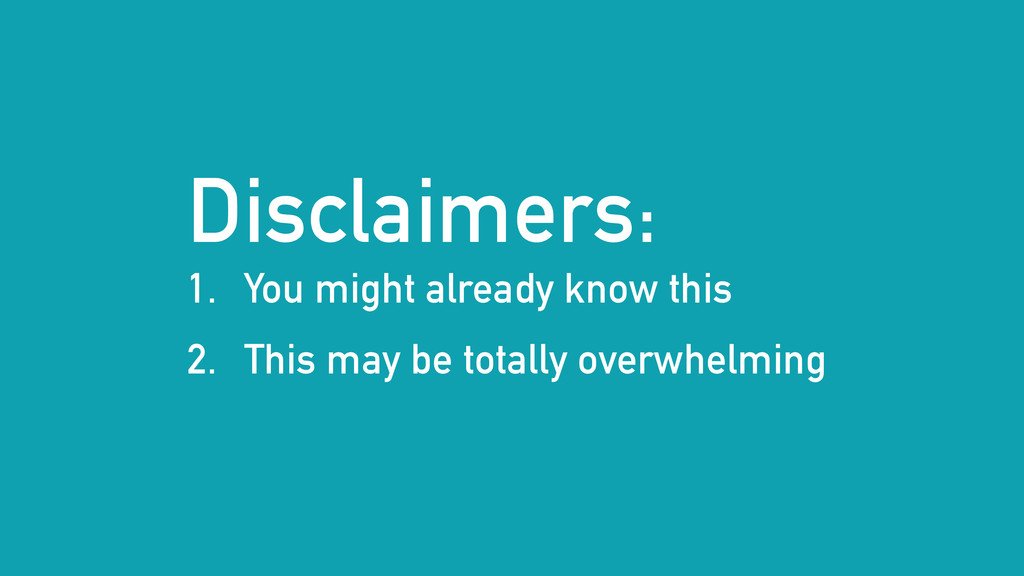 Disclaimers: 1. You might already know this 2. ...