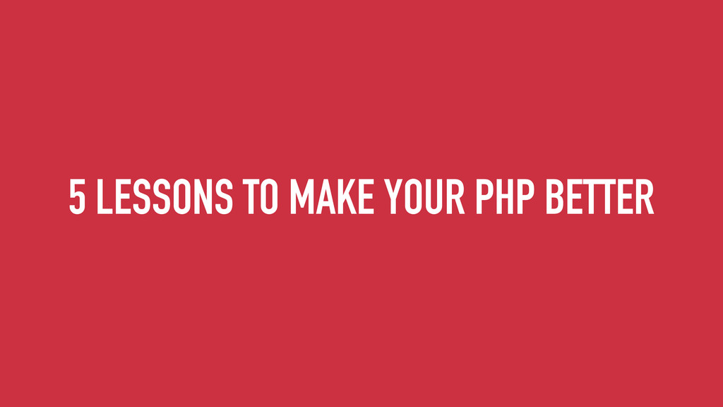 5 LESSONS TO MAKE YOUR PHP BETTER