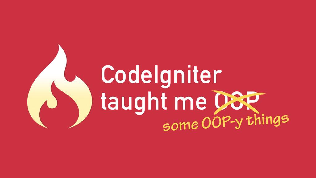 CodeIgniter taught me OOP some OOP-y things
