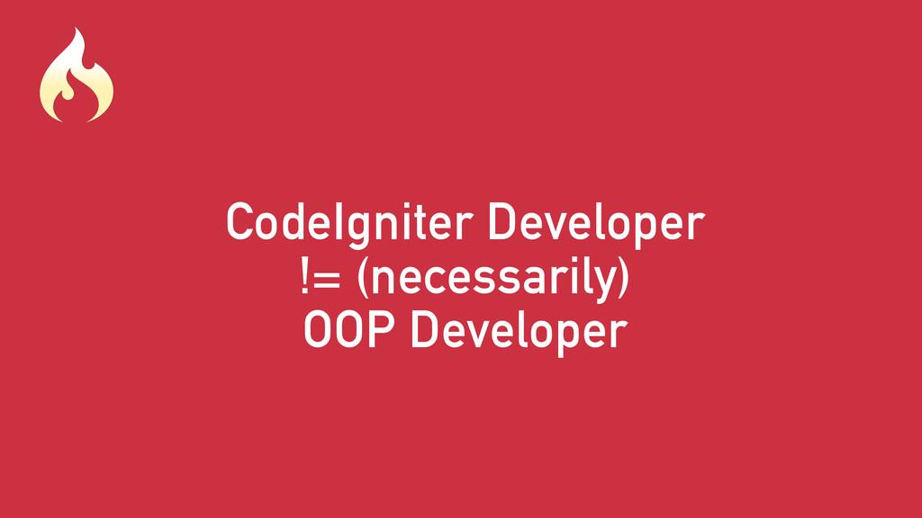 CodeIgniter Developer != (necessarily) OOP Deve...