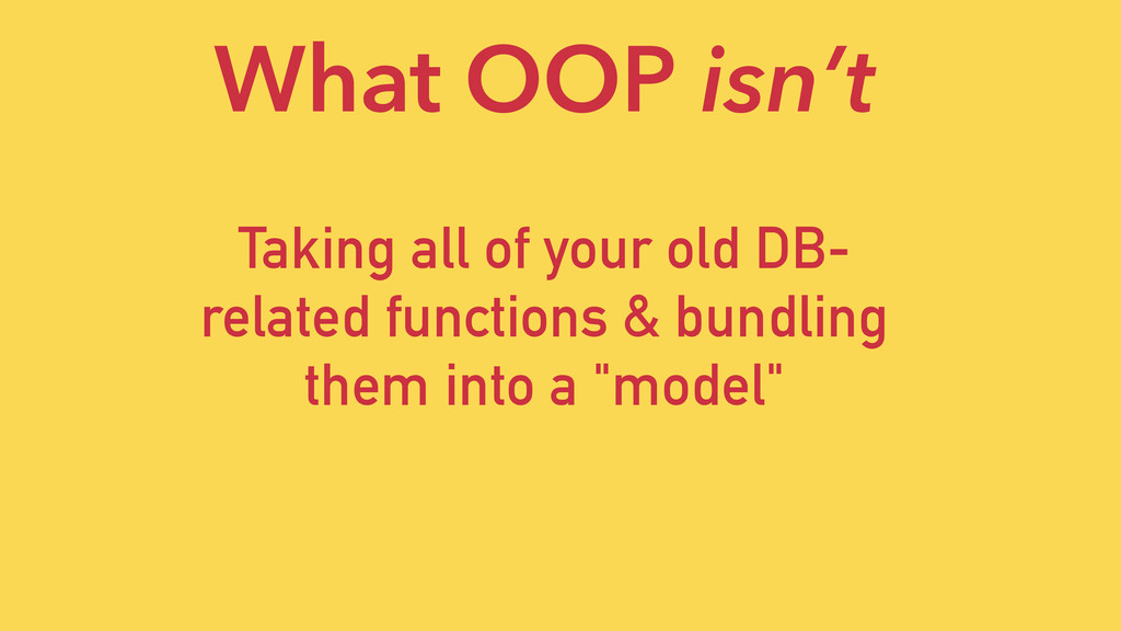 What OOP isn't Taking all of your old DB- relat...