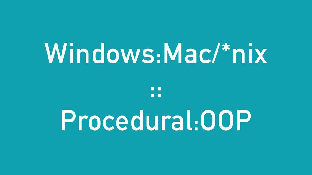 Windows:Mac/*nix :: Procedural:OOP