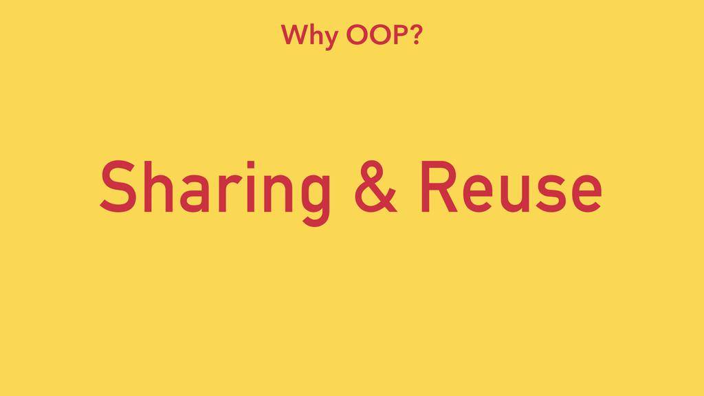 Sharing & Reuse Why OOP?