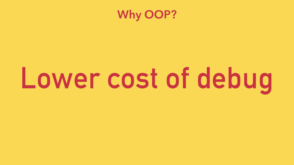 Lower cost of debug Why OOP?