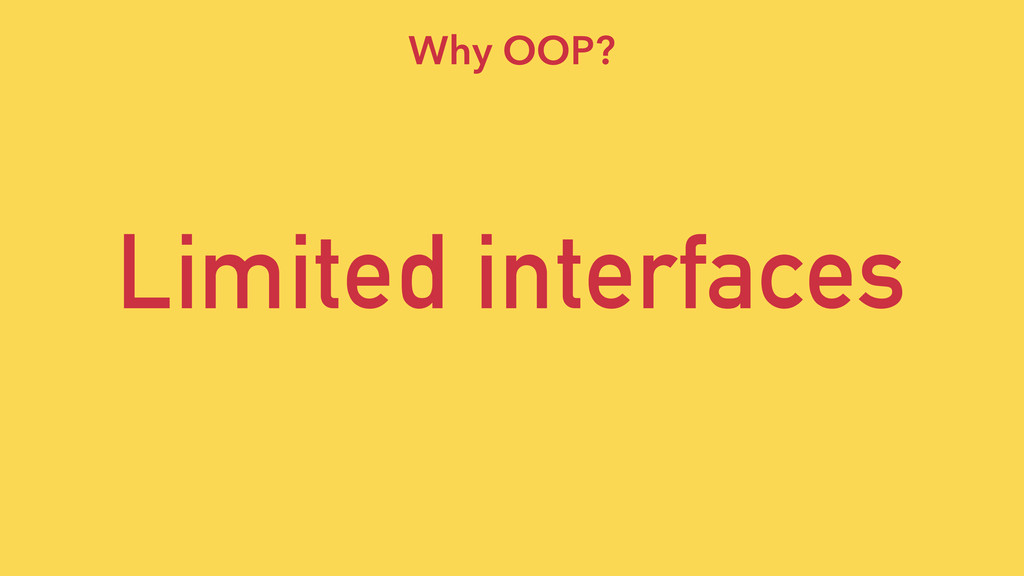Limited interfaces Why OOP?