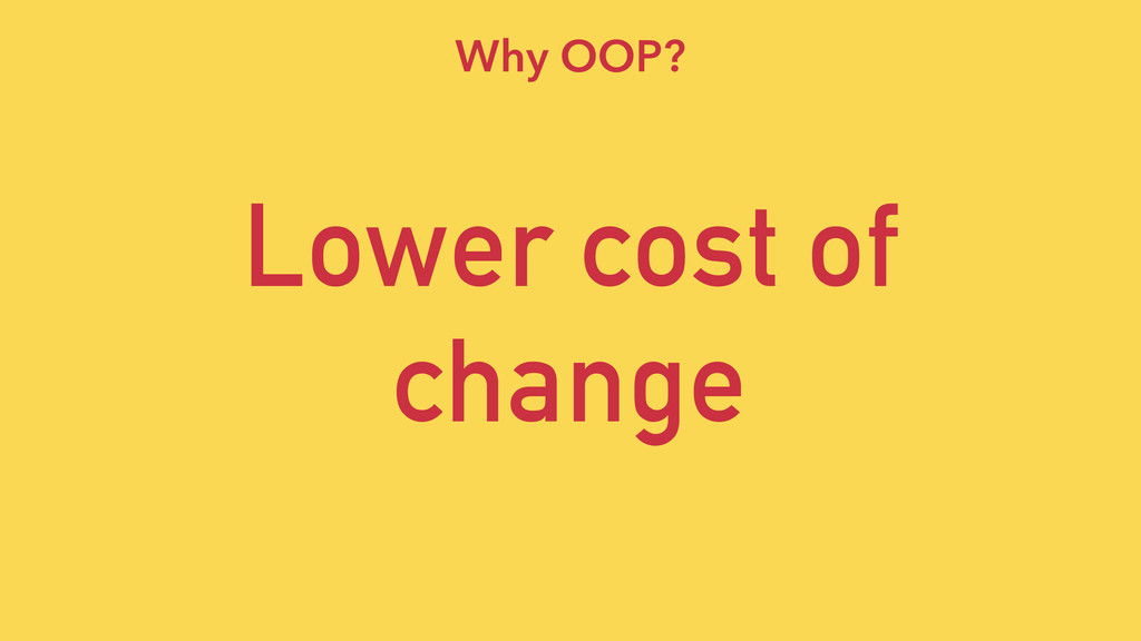 Lower cost of change Why OOP?