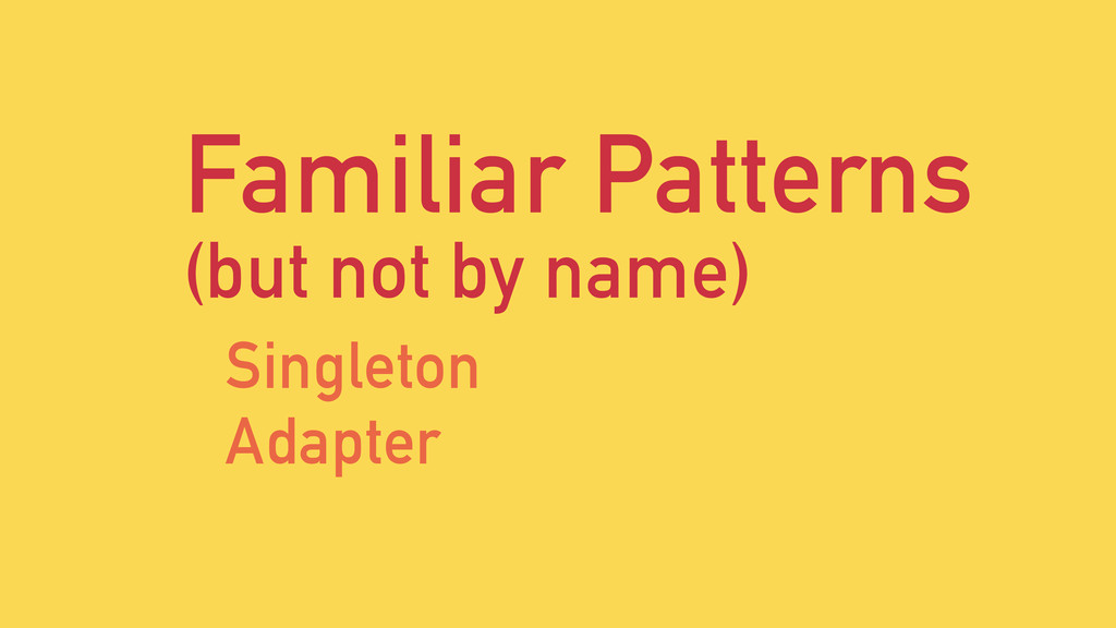 Familiar Patterns (but not by name) Singleton A...