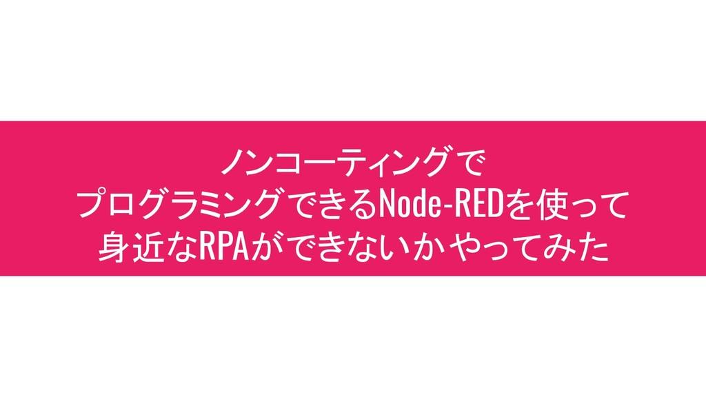ノンコーティングで プログラミングできるNode-REDを使って 身近なRPAができないかやっ...