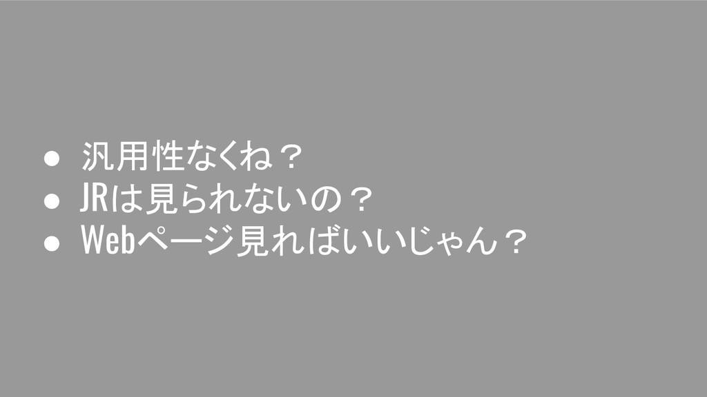 ● 汎用性なくね? ● JRは見られないの? ● Webページ見ればいいじゃん?