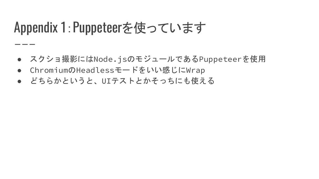Appendix 1:Puppeteerを使っています ● スクショ撮影にはNode.jsのモ...