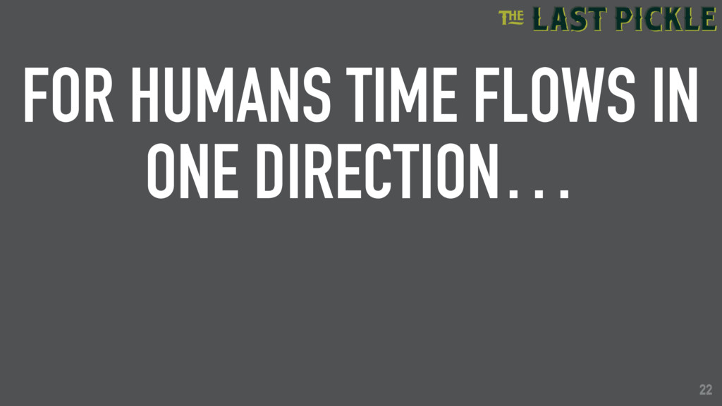 22 FOR HUMANS TIME FLOWS IN ONE DIRECTION… 22