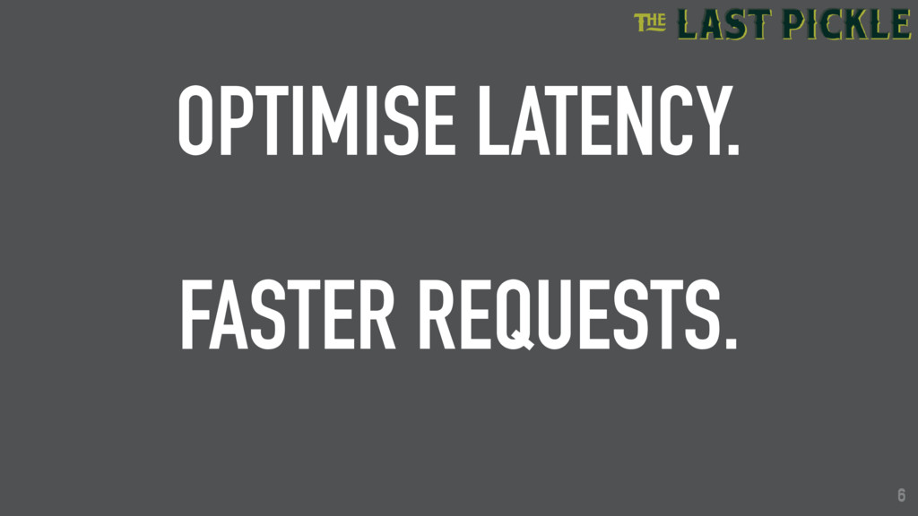 6 OPTIMISE LATENCY. FASTER REQUESTS. 6