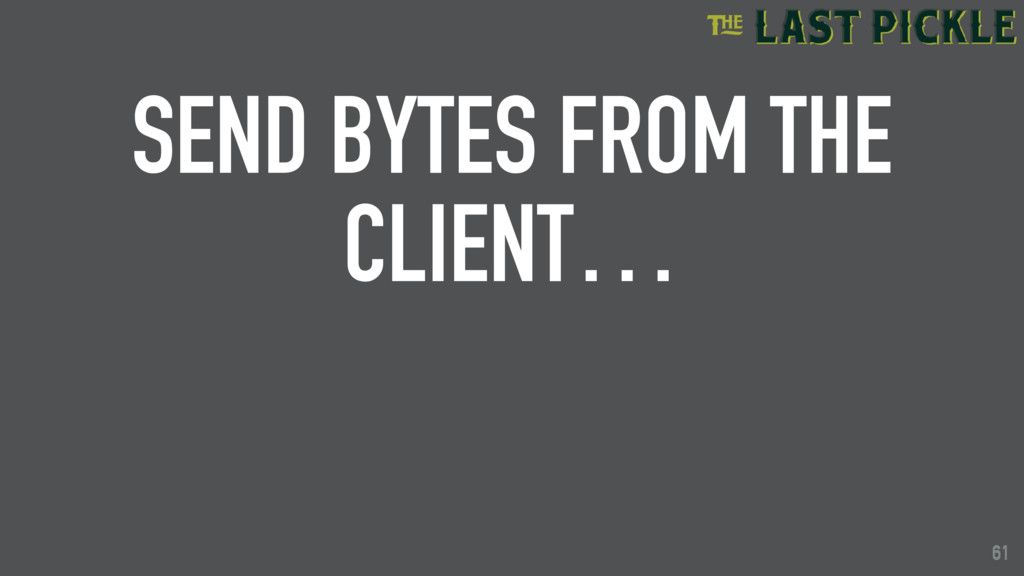 61 SEND BYTES FROM THE CLIENT… 61