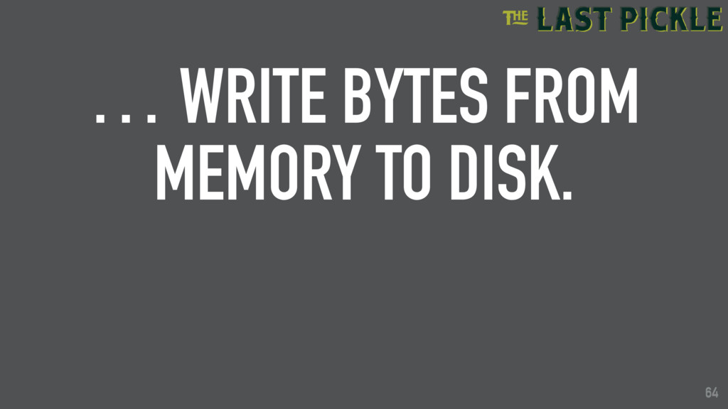 64 … WRITE BYTES FROM MEMORY TO DISK. 64