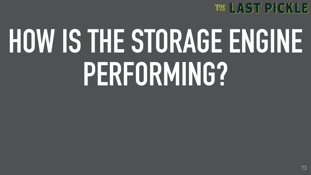 73 HOW IS THE STORAGE ENGINE PERFORMING? 73