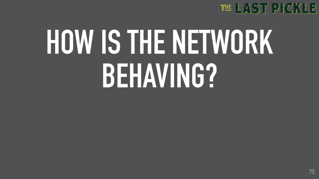 75 HOW IS THE NETWORK BEHAVING? 75