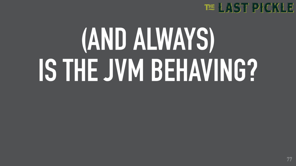 77 (AND ALWAYS) IS THE JVM BEHAVING? 77