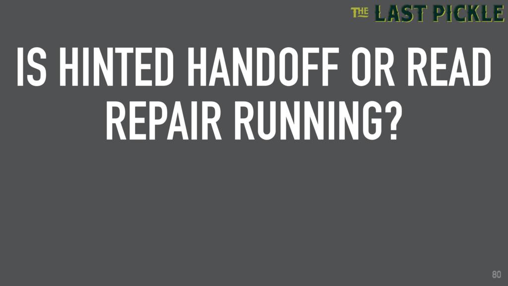 80 IS HINTED HANDOFF OR READ REPAIR RUNNING? 80