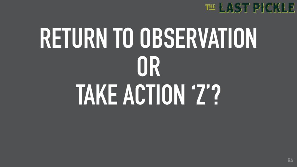 94 RETURN TO OBSERVATION OR TAKE ACTION 'Z'? 94