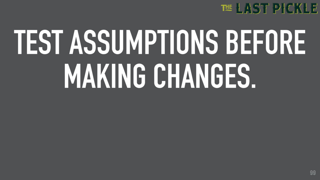 99 TEST ASSUMPTIONS BEFORE MAKING CHANGES. 99