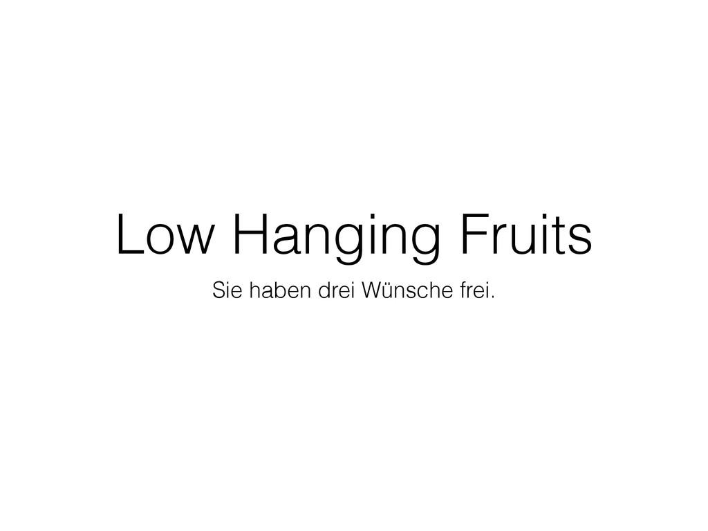 Low Hanging Fruits Sie haben drei Wünsche frei.