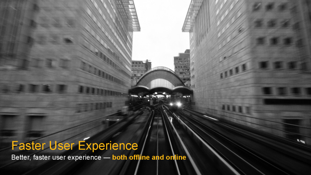 Faster User Experience Better, faster user expe...