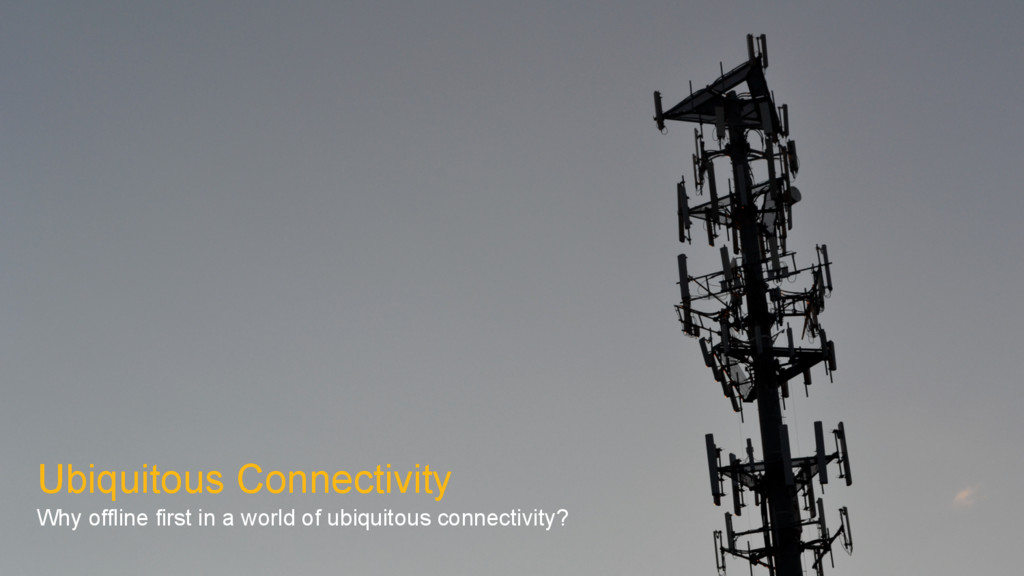 Ubiquitous Connectivity Why offline first in a ...