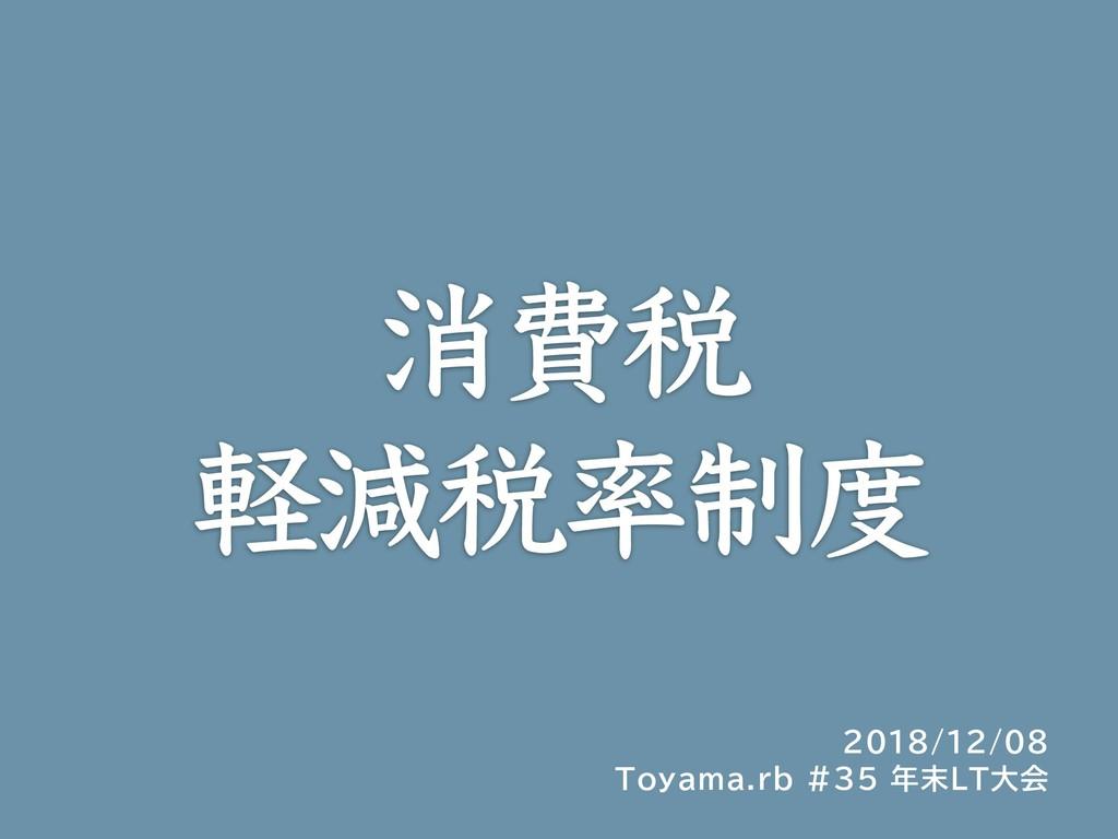 消費税 軽減税率制度 2018/12/08 Toyama.rb #35 年末LT大会