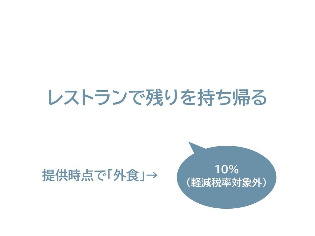 レストランで残りを持ち帰る 10% (軽減税率対象外) 提供時点で「外食」→