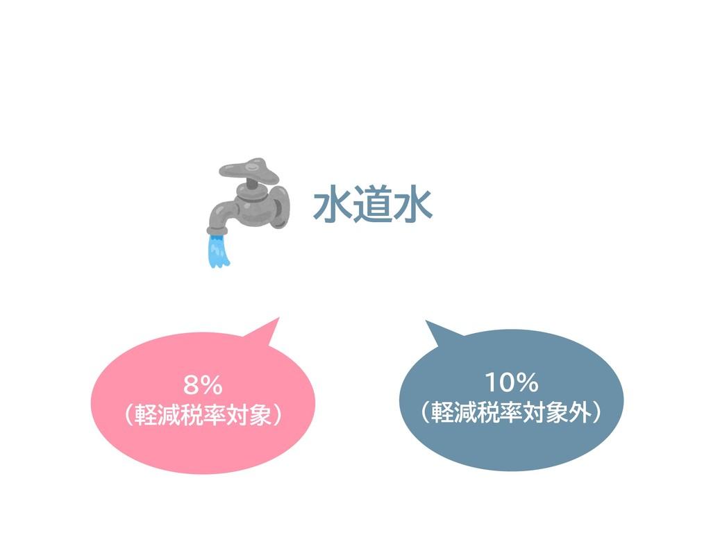 8% (軽減税率対象) 水道水 10% (軽減税率対象外)