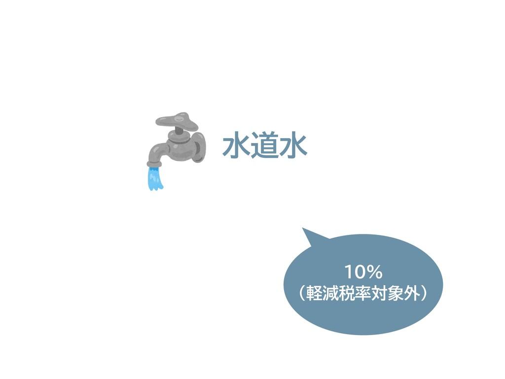 水道水 10% (軽減税率対象外)