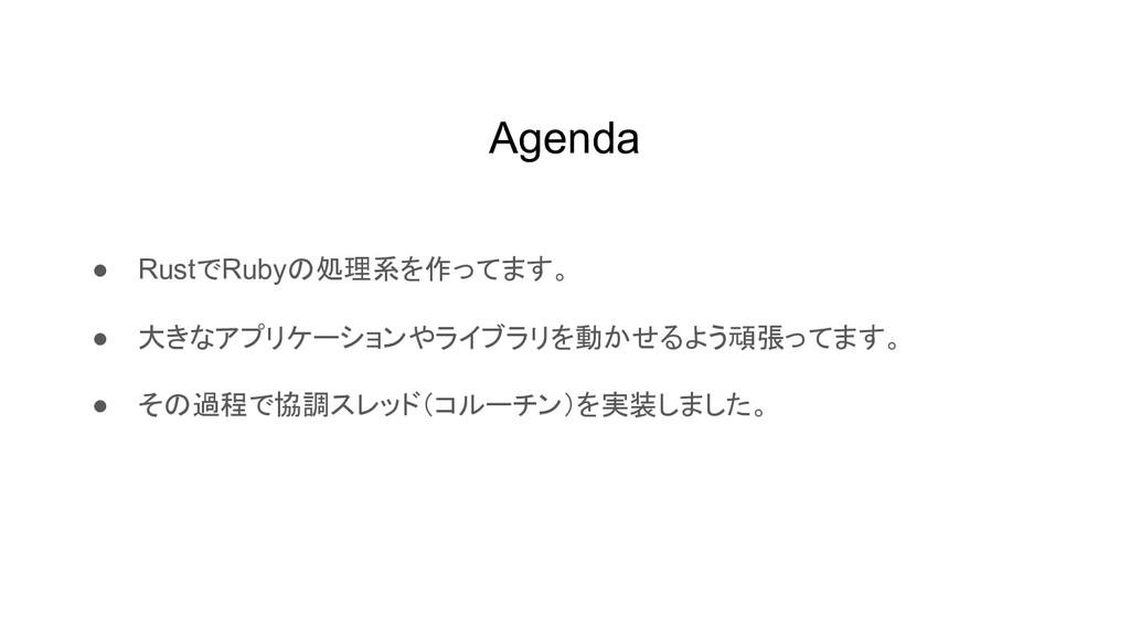 Agenda ● RustでRubyの処理系を作ってます。 ● 大きなアプリケーションやライブ...