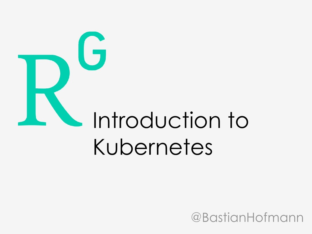 Introduction to Kubernetes @BastianHofmann