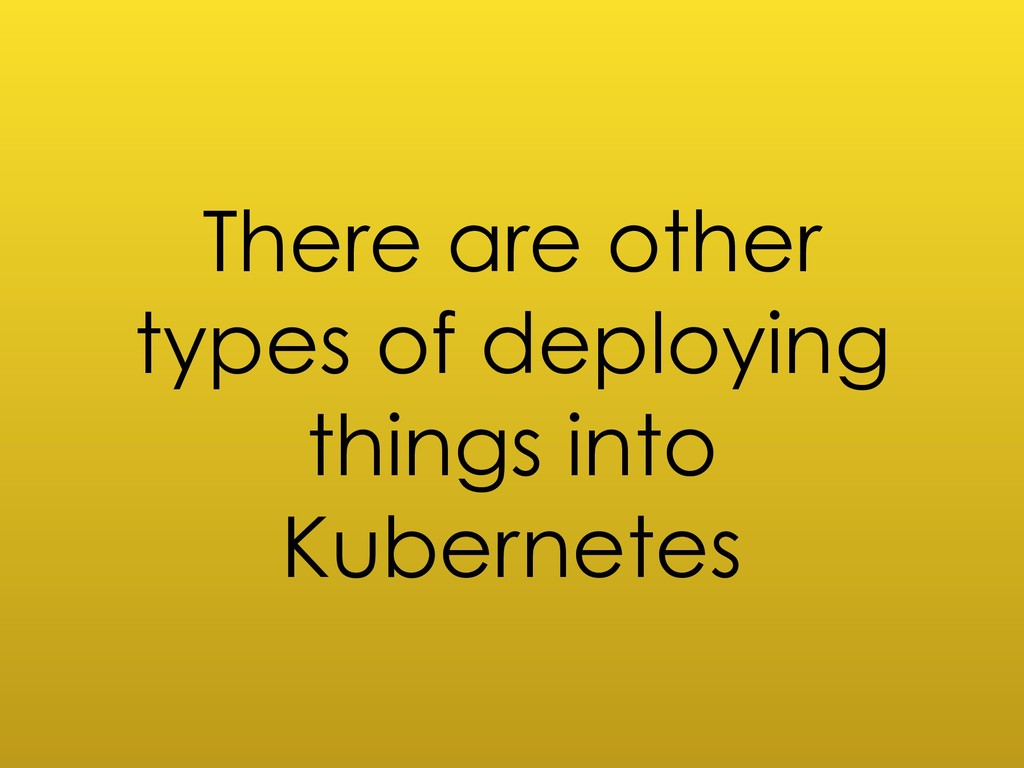 There are other types of deploying things into ...