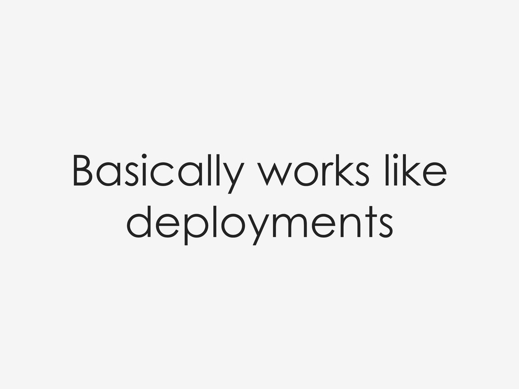 Basically works like deployments